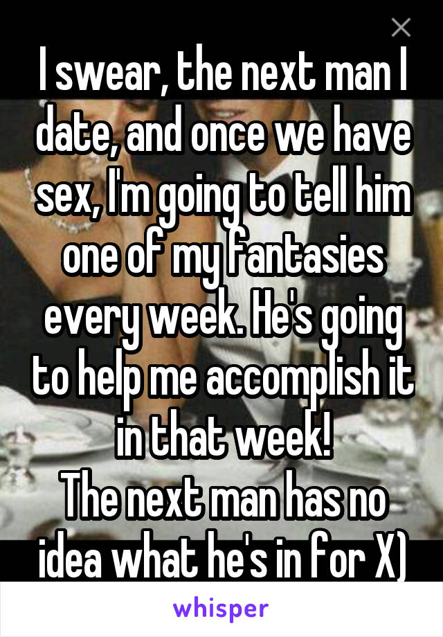 I swear, the next man I date, and once we have sex, I'm going to tell him one of my fantasies every week. He's going to help me accomplish it in that week! The next man has no idea what he's in for X)