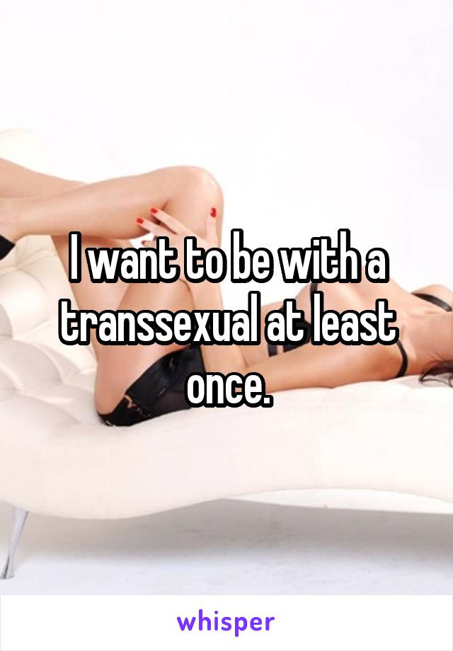 I want to be with a transsexual at least once.