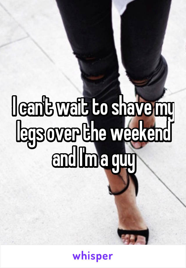I can't wait to shave my legs over the weekend and I'm a guy