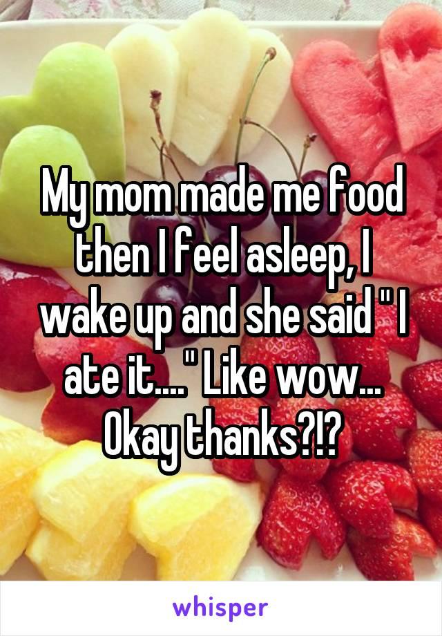 """My mom made me food then I feel asleep, I wake up and she said """" I ate it...."""" Like wow... Okay thanks?!?"""