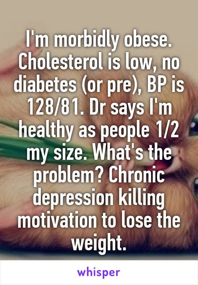 I'm morbidly obese. Cholesterol is low, no diabetes (or pre), BP is 128/81. Dr says I'm healthy as people 1/2 my size. What's the problem? Chronic depression killing motivation to lose the weight.