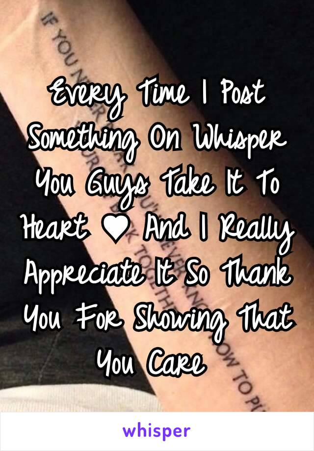 Every Time I Post Something On Whisper You Guys Take It To Heart ♥ And I Really Appreciate It So Thank You For Showing That You Care