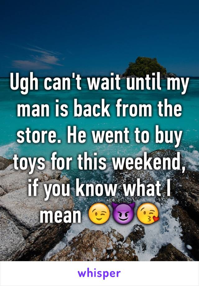 Ugh can't wait until my man is back from the store. He went to buy toys for this weekend, if you know what I mean 😉😈😘