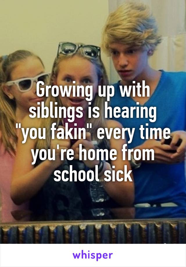 """Growing up with siblings is hearing """"you fakin"""" every time you're home from school sick"""