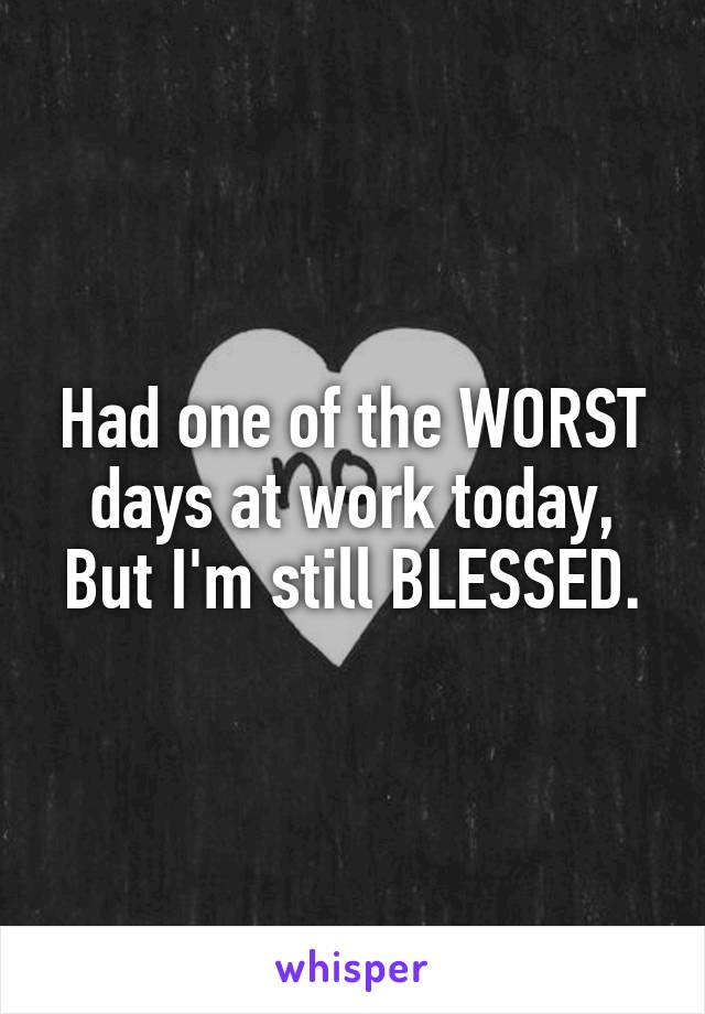 Had one of the WORST days at work today, But I'm still BLESSED.