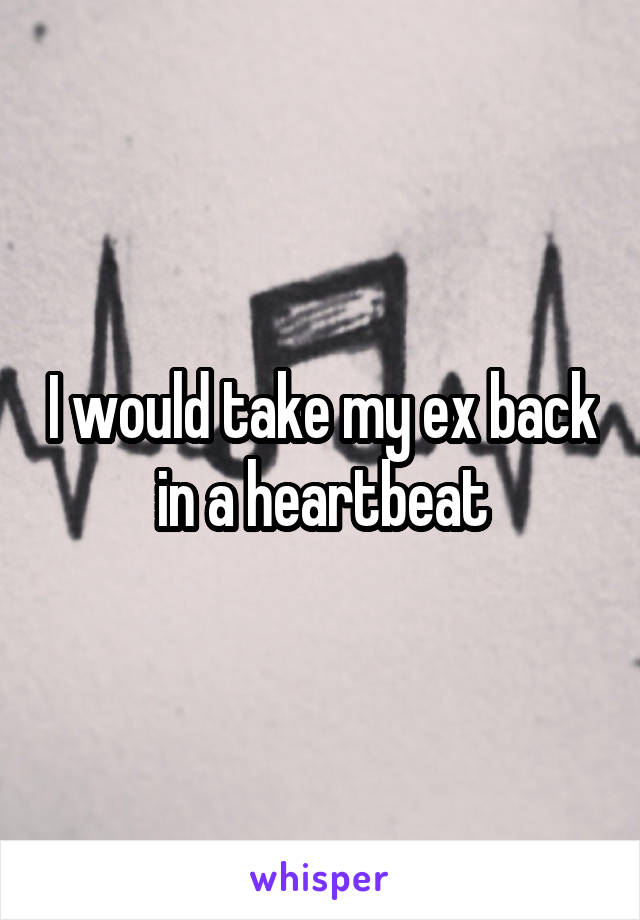 I would take my ex back in a heartbeat