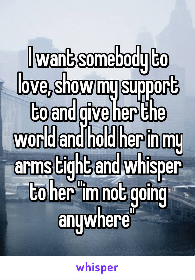 """I want somebody to love, show my support to and give her the world and hold her in my arms tight and whisper to her """"im not going anywhere"""""""