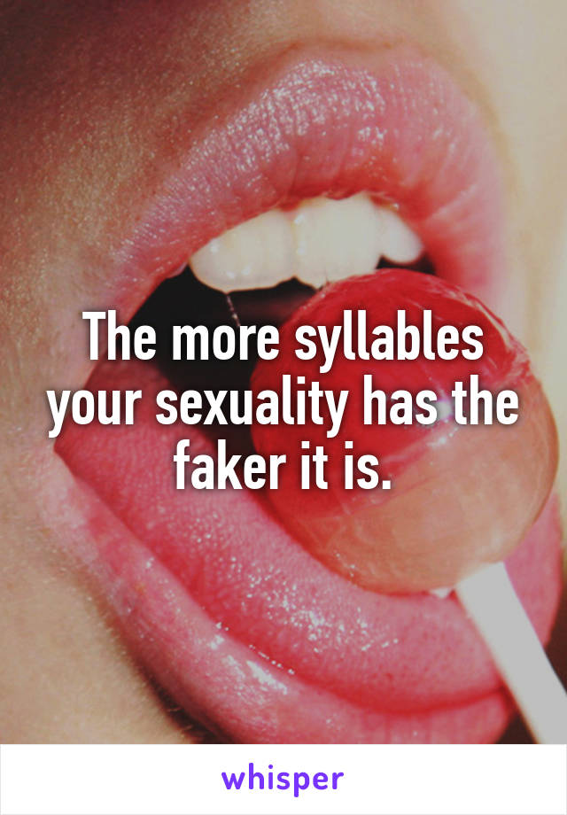 The more syllables your sexuality has the faker it is.
