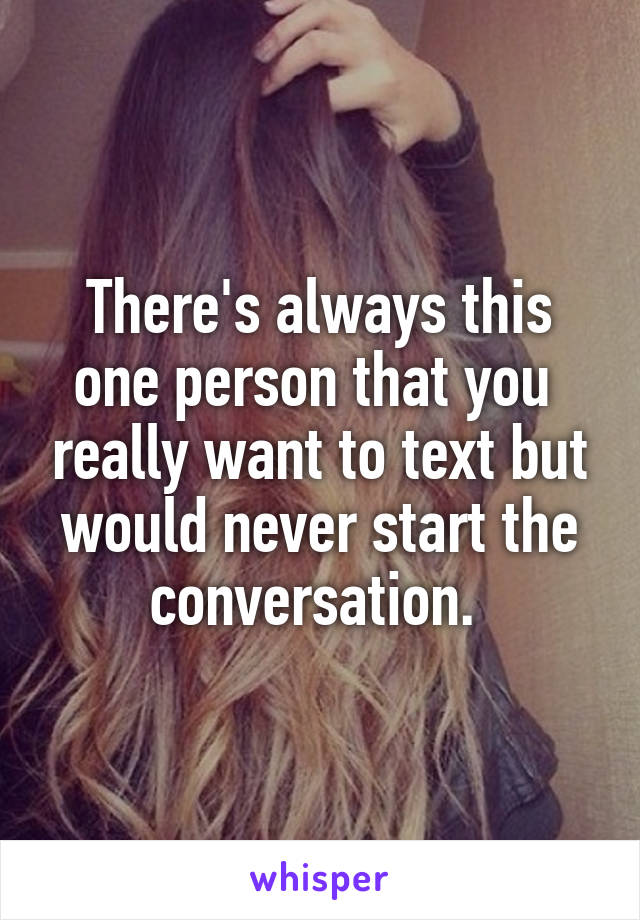 There's always this one person that you  really want to text but would never start the conversation.