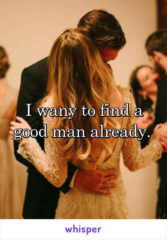 I wany to find a good man already.