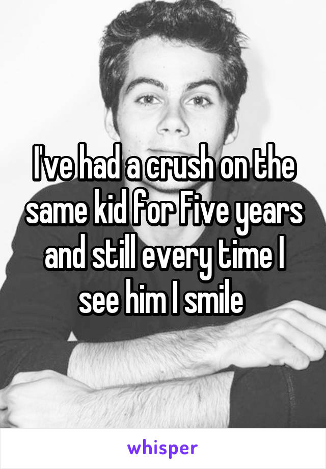 I've had a crush on the same kid for Five years and still every time I see him I smile