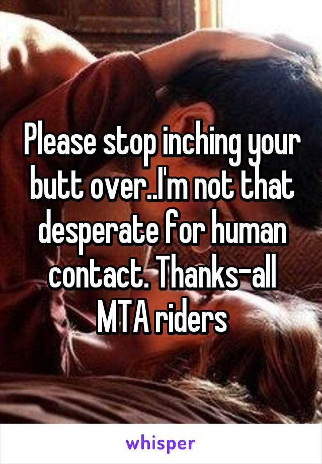 Please stop inching your butt over..I'm not that desperate for human contact. Thanks-all MTA riders