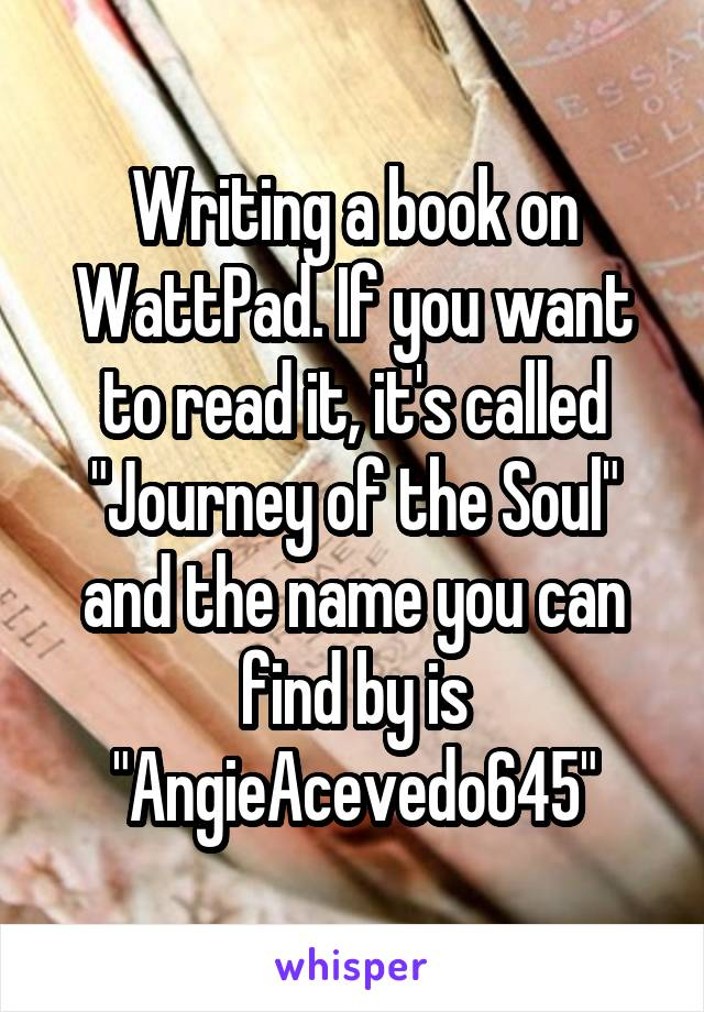 """Writing a book on WattPad. If you want to read it, it's called """"Journey of the Soul"""" and the name you can find by is """"AngieAcevedo645"""""""