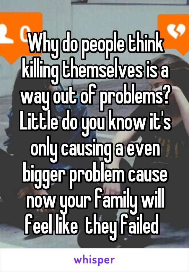 Why do people think killing themselves is a way out of problems? Little do you know it's only causing a even bigger problem cause now your family will feel like  they failed