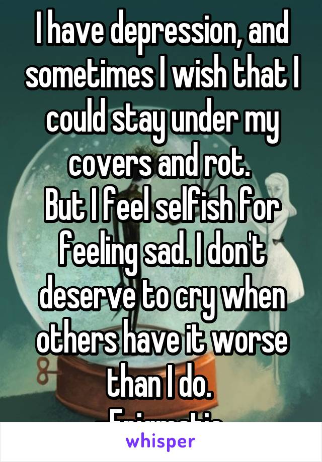 I have depression, and sometimes I wish that I could stay under my covers and rot.  But I feel selfish for feeling sad. I don't deserve to cry when others have it worse than I do.  -Enigmatic