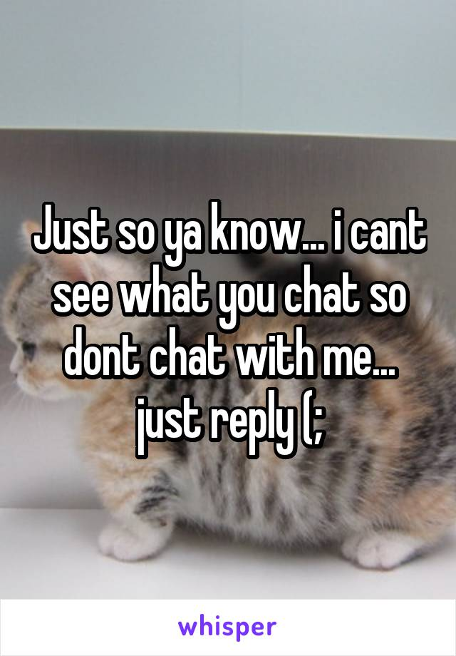 Just so ya know... i cant see what you chat so dont chat with me... just reply (;