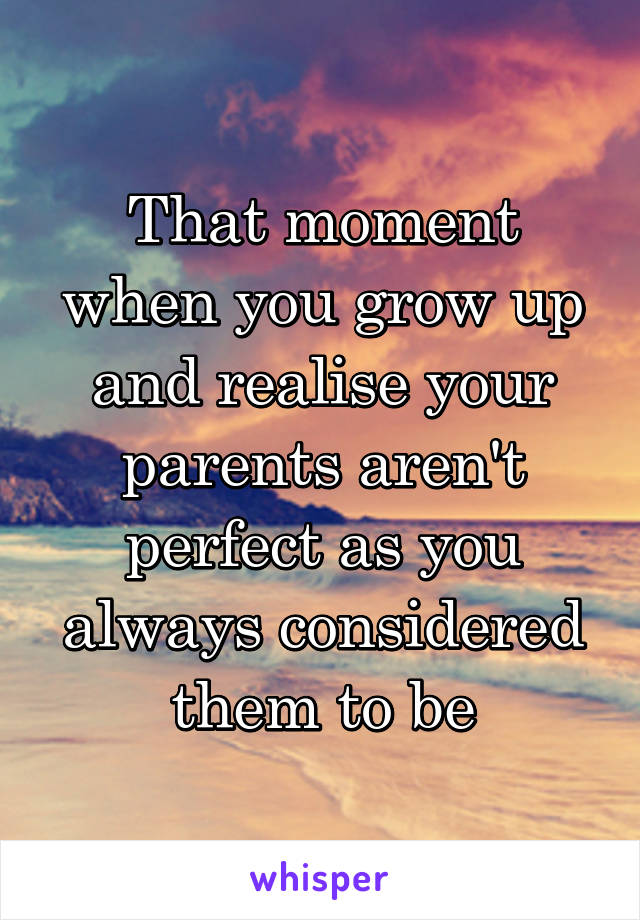 That moment when you grow up and realise your parents aren't perfect as you always considered them to be
