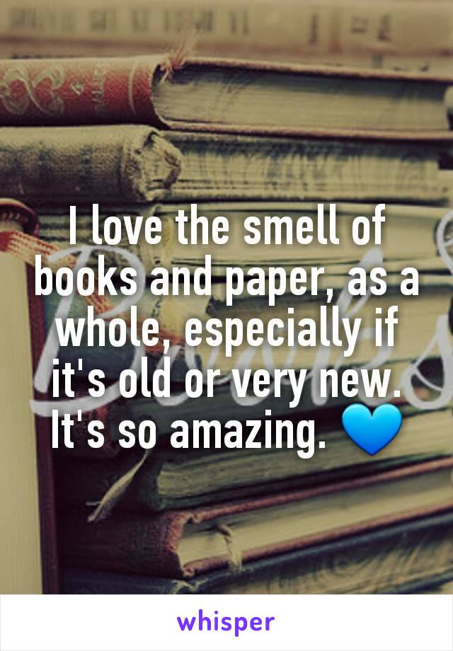I love the smell of books and paper, as a whole, especially if it's old or very new. It's so amazing. 💙