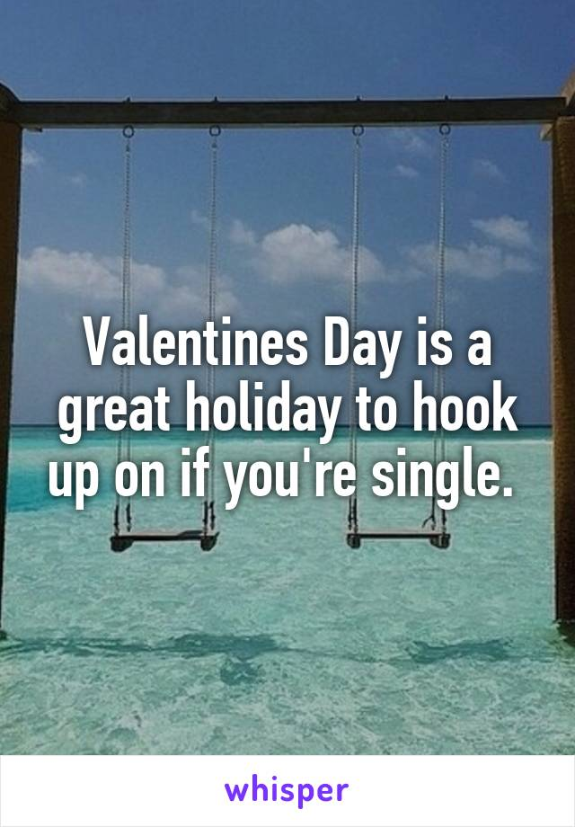 Valentines Day is a great holiday to hook up on if you're single.