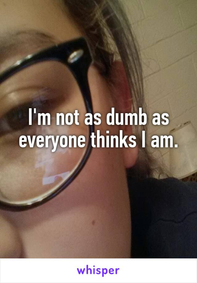 I'm not as dumb as everyone thinks I am.