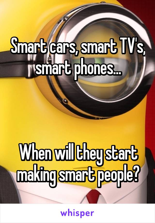 Smart cars, smart TV's, smart phones...    When will they start making smart people?