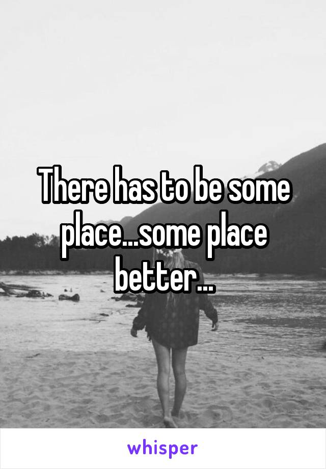 There has to be some place...some place better...