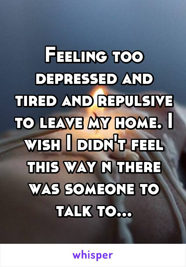 Feeling too depressed and tired and repulsive to leave my home. I wish I didn't feel this way n there was someone to talk to...