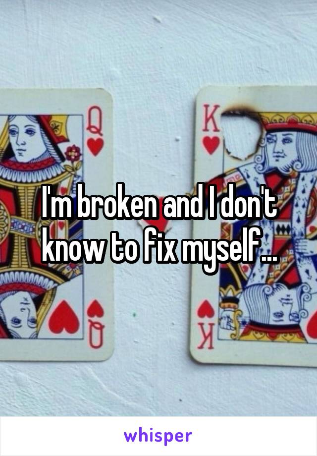 I'm broken and I don't know to fix myself...