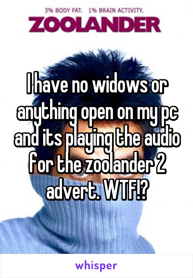 I have no widows or anything open on my pc and its playing the audio for the zoolander 2 advert. WTF!?