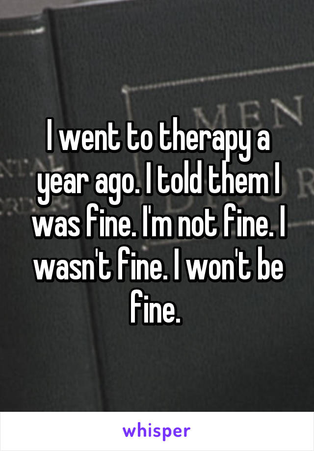 I went to therapy a year ago. I told them I was fine. I'm not fine. I wasn't fine. I won't be fine.