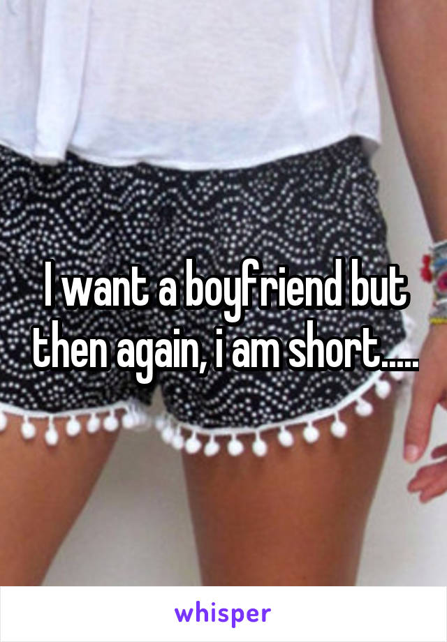 I want a boyfriend but then again, i am short.....