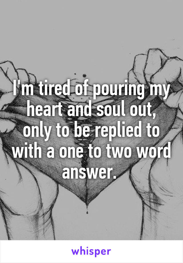 I'm tired of pouring my heart and soul out, only to be replied to with a one to two word answer.
