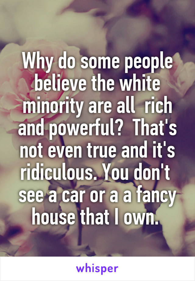 Why do some people believe the white minority are all  rich and powerful?  That's not even true and it's ridiculous. You don't  see a car or a a fancy house that I own.