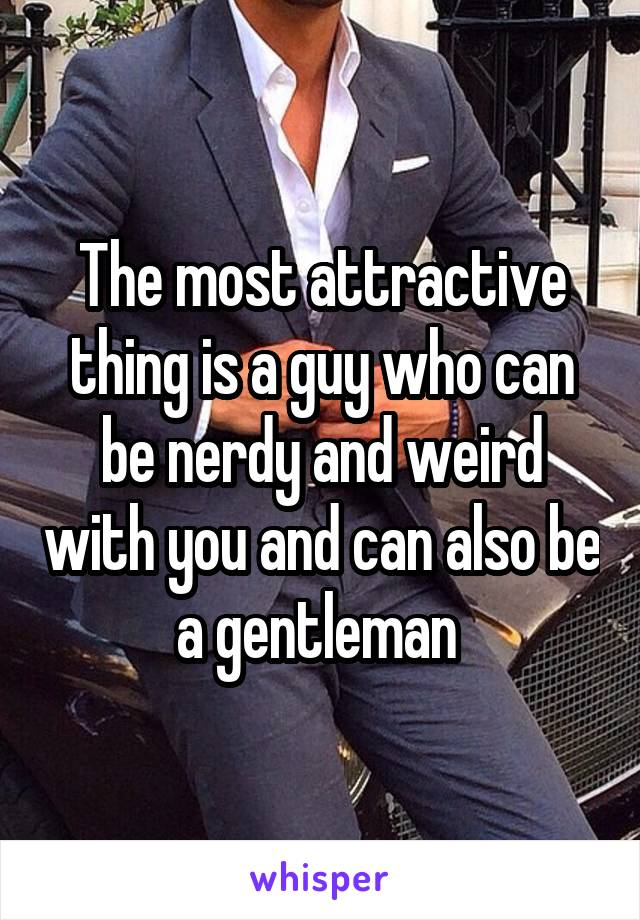 The most attractive thing is a guy who can be nerdy and weird with you and can also be a gentleman