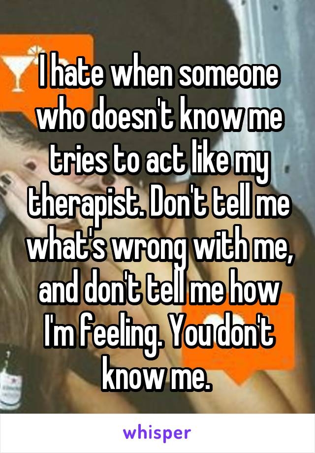 I hate when someone who doesn't know me tries to act like my therapist. Don't tell me what's wrong with me, and don't tell me how I'm feeling. You don't know me.