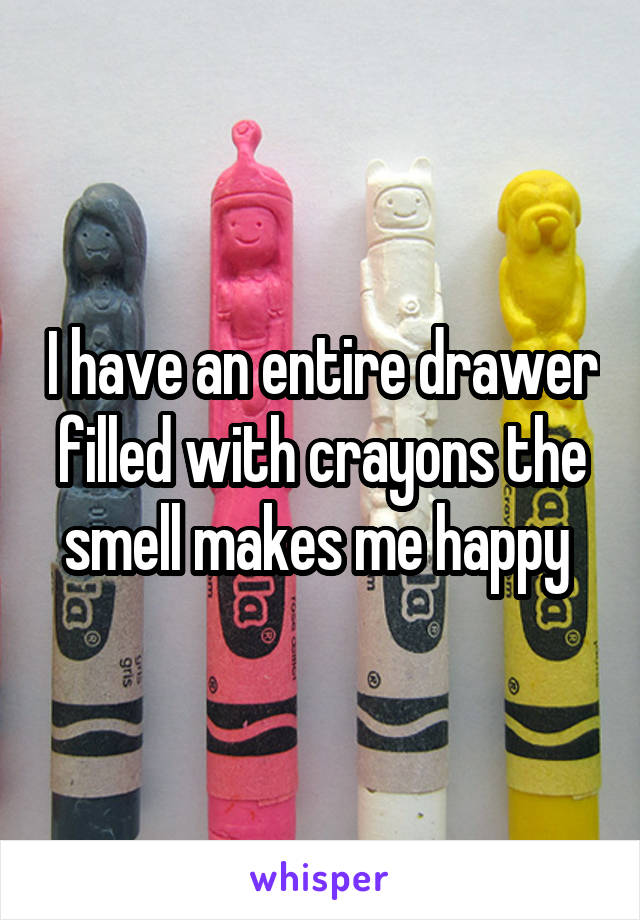 I have an entire drawer filled with crayons the smell makes me happy