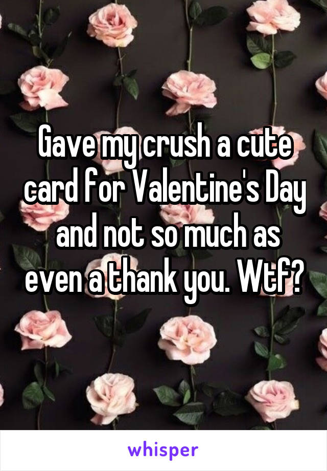 Gave my crush a cute card for Valentine's Day  and not so much as even a thank you. Wtf?