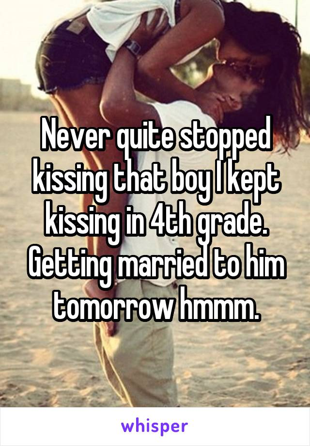 Never quite stopped kissing that boy I kept kissing in 4th grade. Getting married to him tomorrow hmmm.