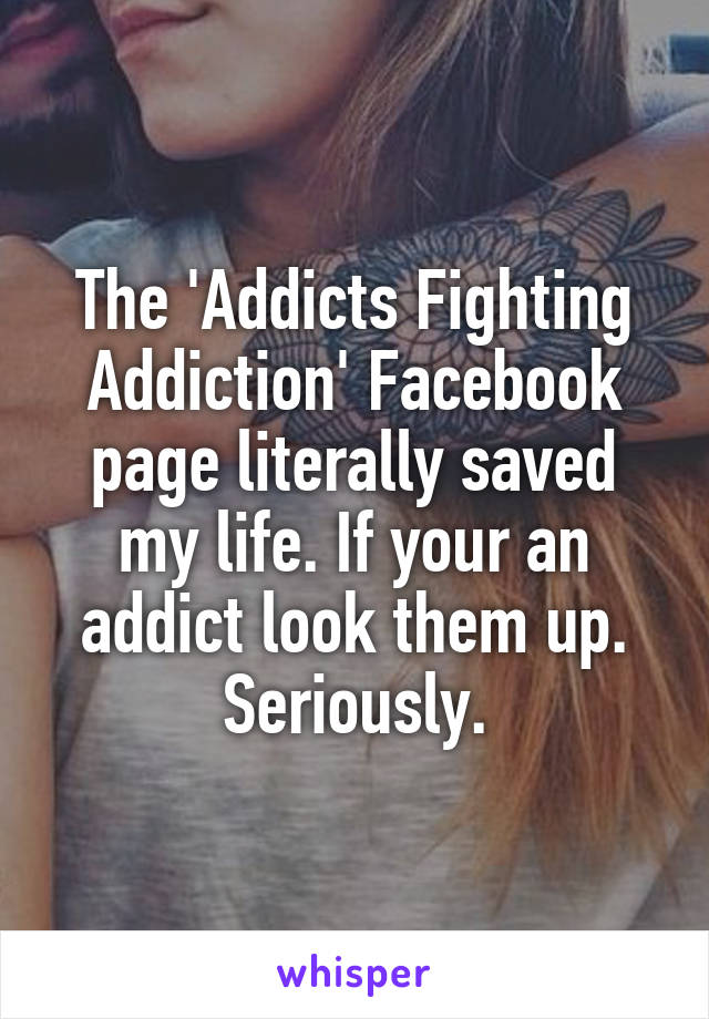 The 'Addicts Fighting Addiction' Facebook page literally saved my life. If your an addict look them up. Seriously.