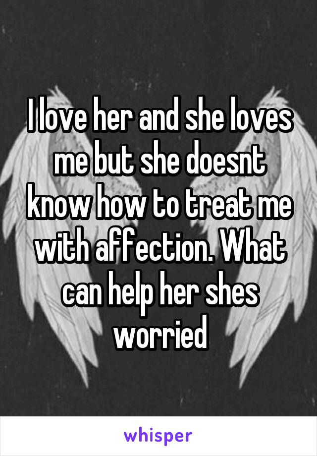 I love her and she loves me but she doesnt know how to treat me with affection. What can help her shes worried