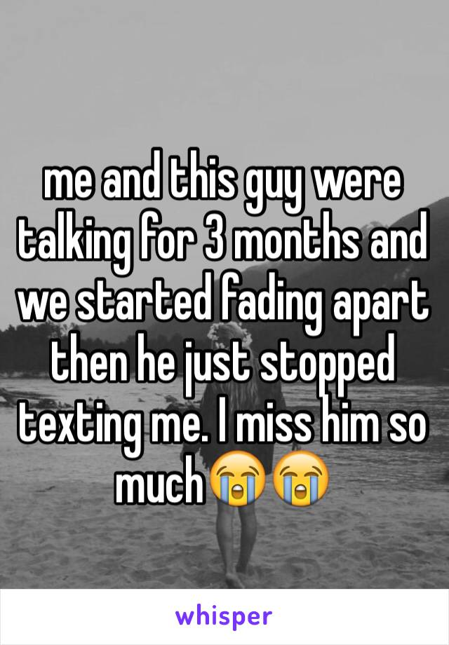 me and this guy were talking for 3 months and we started fading apart then he just stopped texting me. I miss him so much😭😭