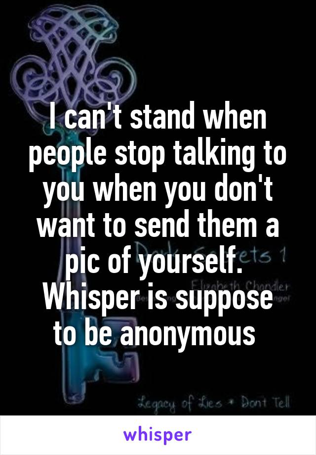 I can't stand when people stop talking to you when you don't want to send them a pic of yourself.  Whisper is suppose to be anonymous