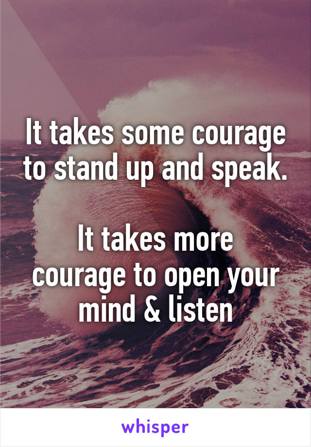 It takes some courage to stand up and speak.  It takes more courage to open your mind & listen