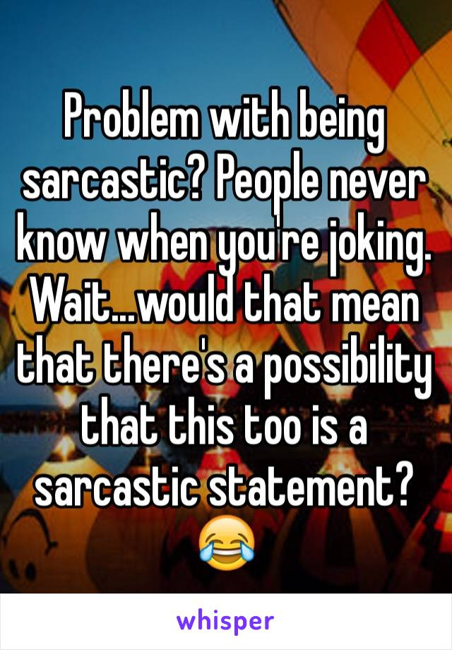 Problem with being sarcastic? People never know when you're joking. Wait...would that mean that there's a possibility that this too is a sarcastic statement? 😂