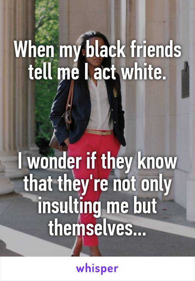 When my black friends tell me I act white.    I wonder if they know that they're not only insulting me but themselves...