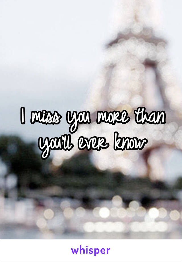 I miss you more than you'll ever know