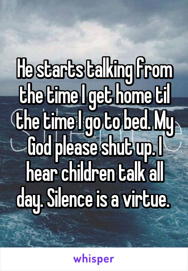 He starts talking from the time I get home til the time I go to bed. My God please shut up. I hear children talk all day. Silence is a virtue.