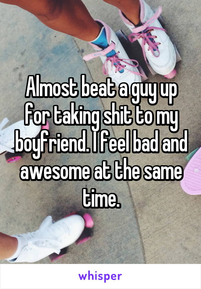 Almost beat a guy up for taking shit to my boyfriend. I feel bad and awesome at the same time.