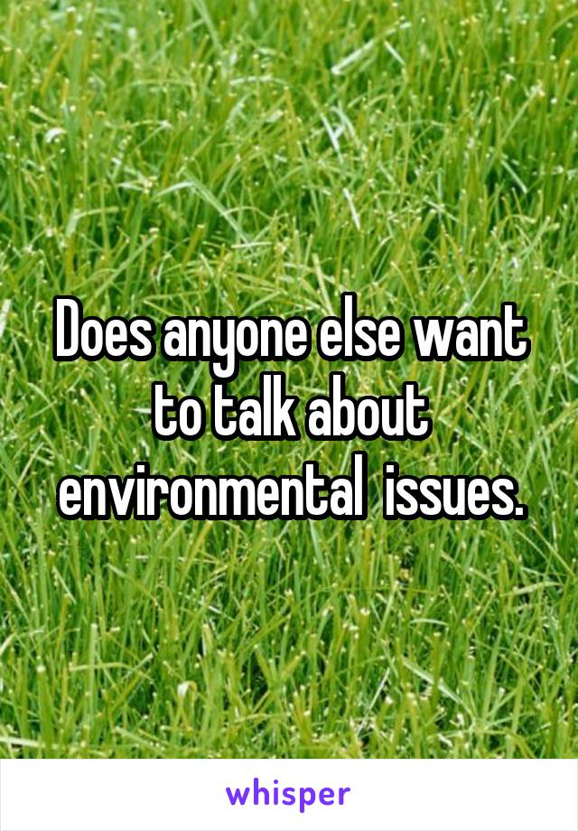 Does anyone else want to talk about environmental  issues.