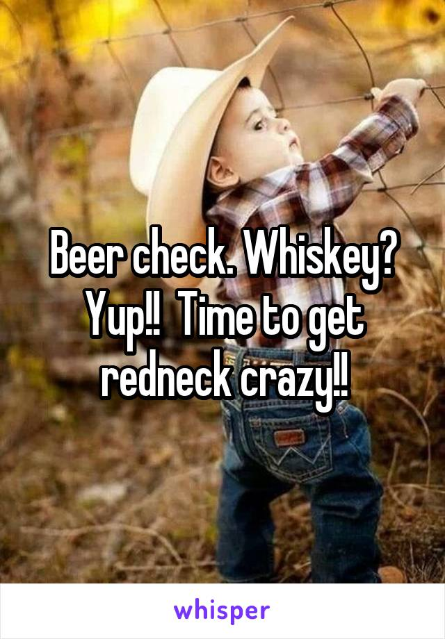 Beer check. Whiskey? Yup!!  Time to get redneck crazy!!